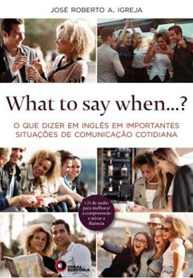 Picture of WHAT TO SAY WHEN...? - O QUE DIZER EM INGLES EM IMPORTANTES SITUACOES DE COMUNICACAO COTIDIANA - COM CD AUDIO